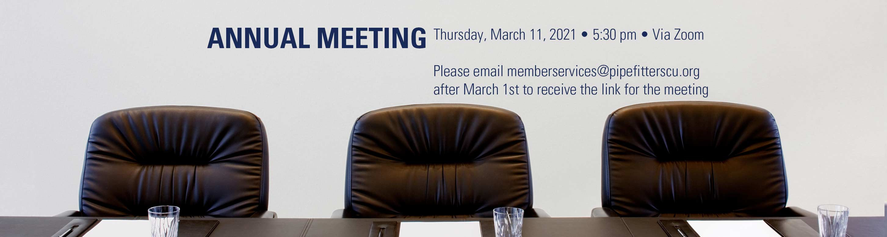 Annual Meeting Thursday March 11, 2021 at 5:30pm Via Zoom. Please email memberservices@pipefitterscu.org after March 1st to receive the link for the meeting