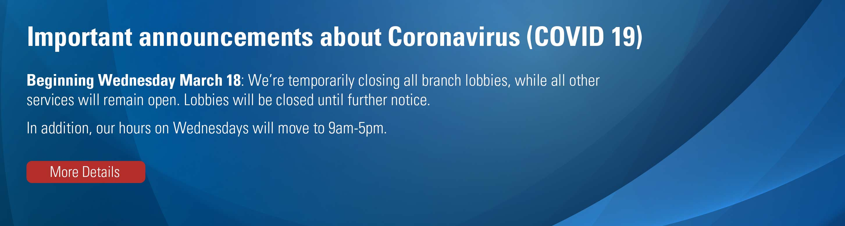 Important announcements about Coronavirus. All branch lobbies closed until further notice, other services will remain open. Hours Wednesdays changed 9am-5pm. More Details.