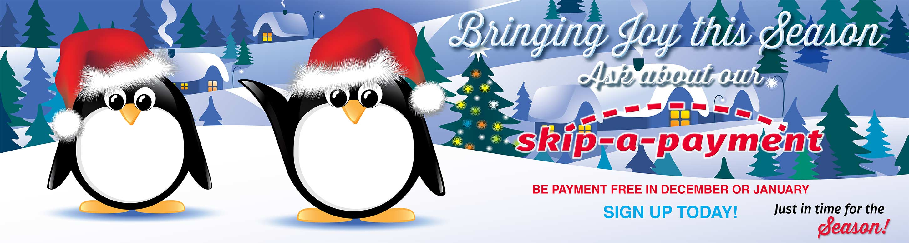Bringing Joy This Season. Ask about our Skip a Payment. Be payment free in December or January. Sign up today. Just in time for the season.
